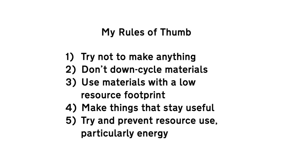 Text reading: 'My Rules of Thumb: 1. Try not to make anything 2. Don't down-cycle materials 3. Use materials with a low resource footprint 4. Make things that stay useful 5. Try and prevent resource use, particularly energy