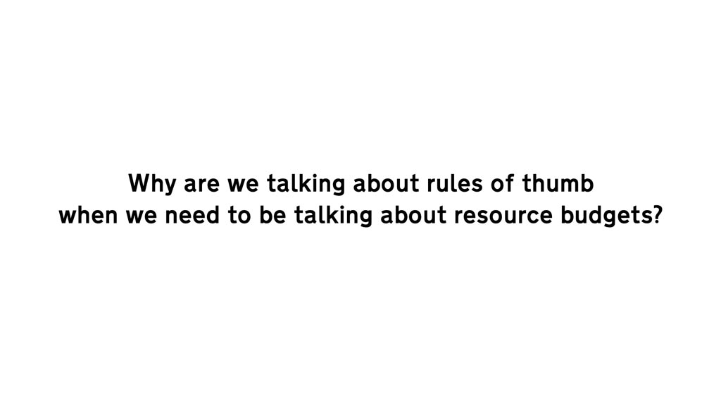 Text: Why are we talking about rules of thumb when we need to be talking about resource budgets?