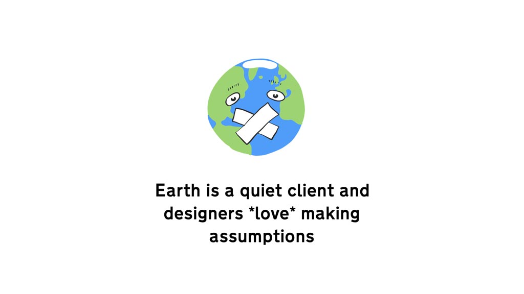 Drawing of the earth with face and tape over its mouth. Below it the words 'Earth is a quiet client and designers *love* making assumptions'