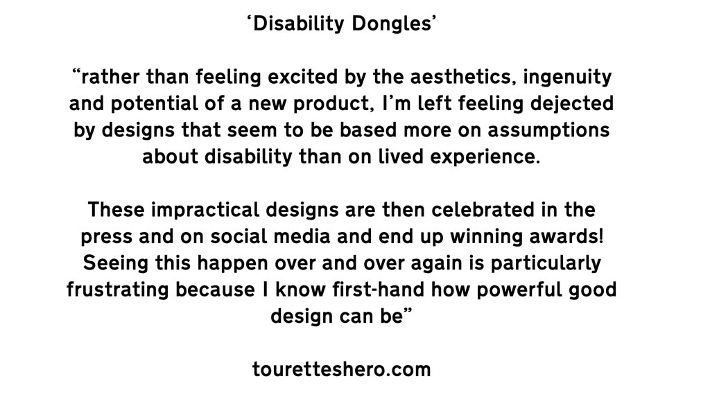 """Text ''Disability Dongles' """"rather than feeling excited by the aesthetics, ingenuity and potential of a new product, I'm left feeling dejected by designs that seem to be based more on assumptions about disability than on lived experience. These impractical designs are then celebrated in the press and on social media and end up winning awards! Seeing this happen over and over again is particularly frustrating because I know first-hand how powerful good design can be"""" touretteshero.com'"""