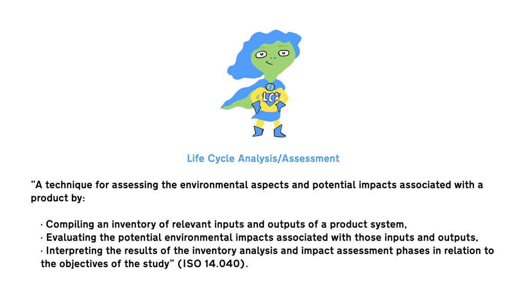 """Drawing of a female superhero with 'LCA' on her chest and the following text below """"Life Cycle Analysis/Assessment """"A technique for assessing the environmental aspects and potential impacts associated with a product by: · Compiling an inventory of relevant inputs and outputs of a product system, · Evaluating the potential environmental impacts associated with those inputs and outputs, · Interpreting the results of the inventory analysis and impact assessment phases in relation to the objectives of the study"""" (ISO 14.040)."""