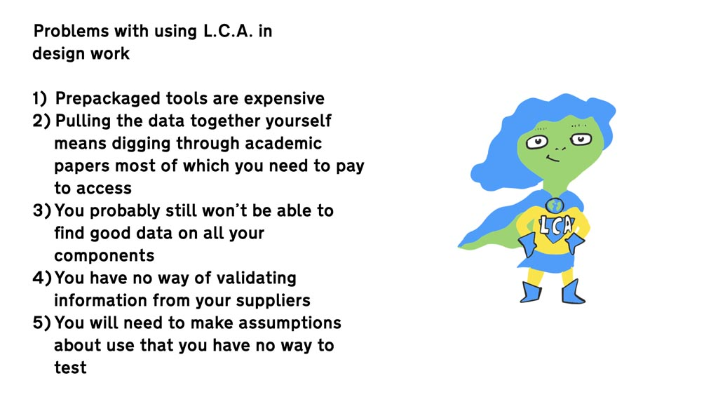 Problems with using L.C.A. in design work 1. Prepackaged tools are expensive 2. Pulling the data together yourself means digging through academic papers most of which you need to pay to access 3. You probably still won't be able to find good data on all your components 4. You have no way of validating information from your suppliers 5. You will need to make assumptions about use that you have no way to test