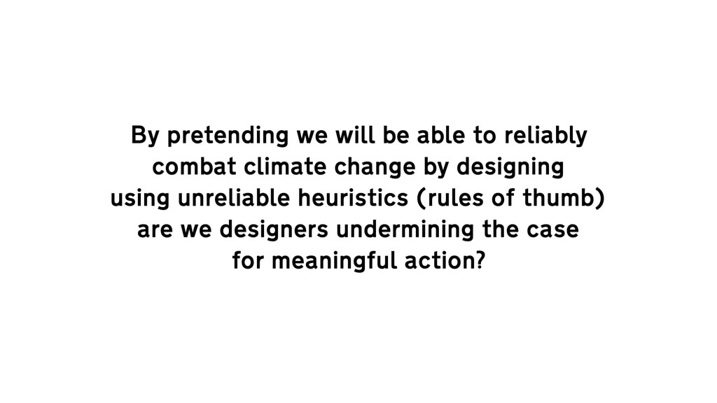 """Text """"By pretending we will be able to reliably combat climate change by designing using unreliable heuristics (rules of thumb) are we designers undermining the case for meaningful action?"""""""
